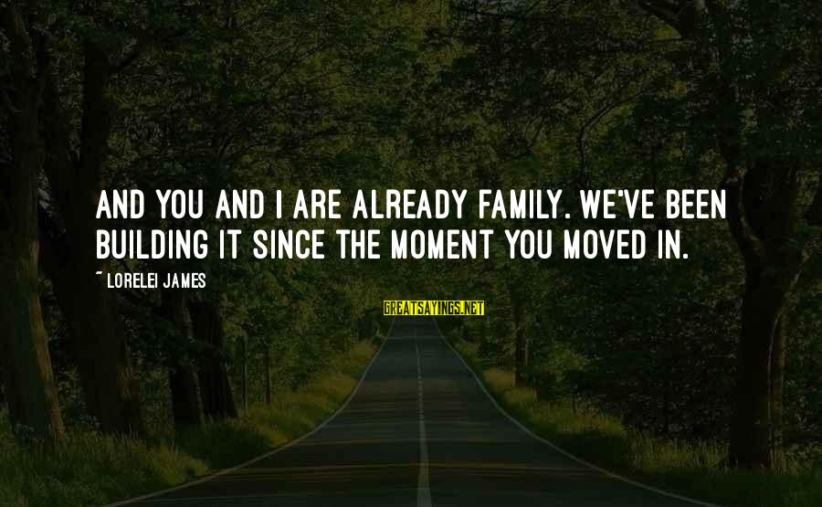 Lorelei James Sayings By Lorelei James: And you and I are already family. We've been building it since the moment you
