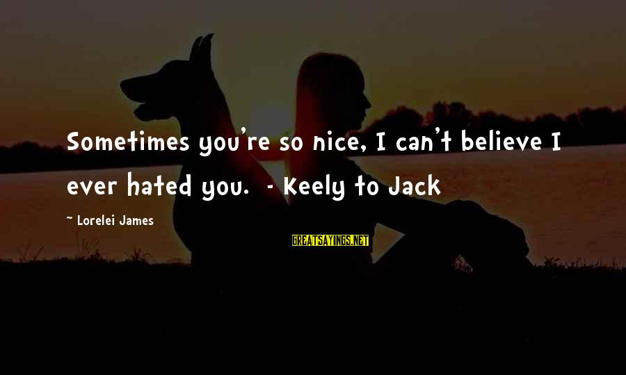 Lorelei James Sayings By Lorelei James: Sometimes you're so nice, I can't believe I ever hated you. - Keely to Jack