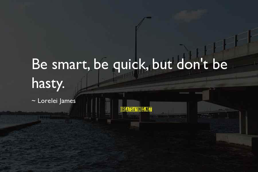 Lorelei James Sayings By Lorelei James: Be smart, be quick, but don't be hasty.