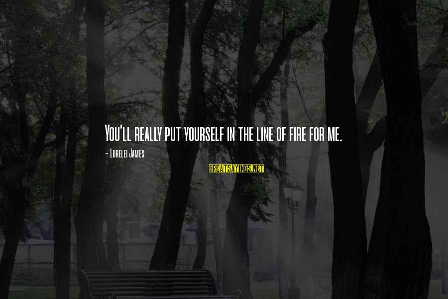 Lorelei James Sayings By Lorelei James: You'll really put yourself in the line of fire for me.