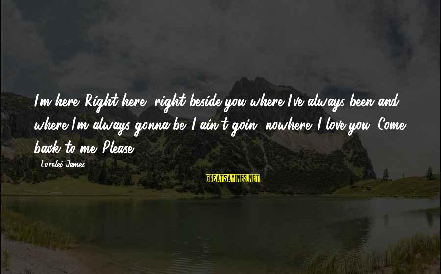 Lorelei James Sayings By Lorelei James: I'm here. Right here, right beside you where I've always been and where I'm always