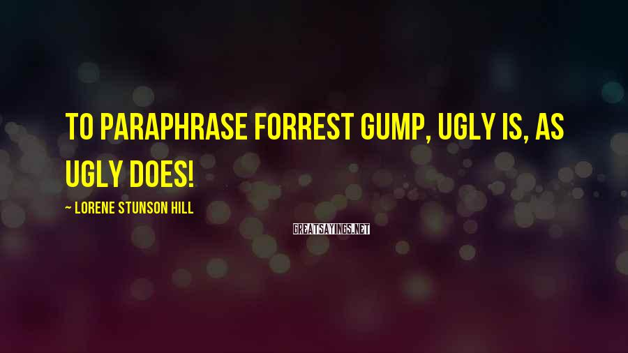Lorene Stunson Hill Sayings: To paraphrase Forrest Gump, Ugly is, as Ugly does!