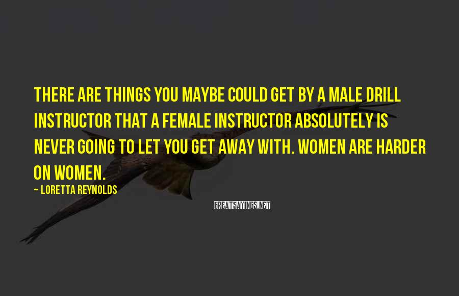 Loretta Reynolds Sayings: There are things you maybe could get by a male drill instructor that a female