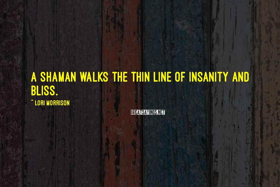 Lori Morrison Sayings: A shaman walks the thin line of insanity and bliss.
