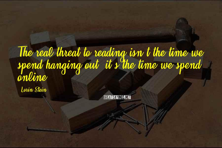 Lorin Stein Sayings: The real threat to reading isn't the time we spend hanging out, it's the time