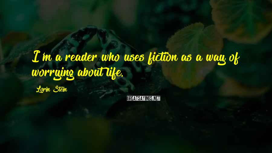 Lorin Stein Sayings: I'm a reader who uses fiction as a way of worrying about life.