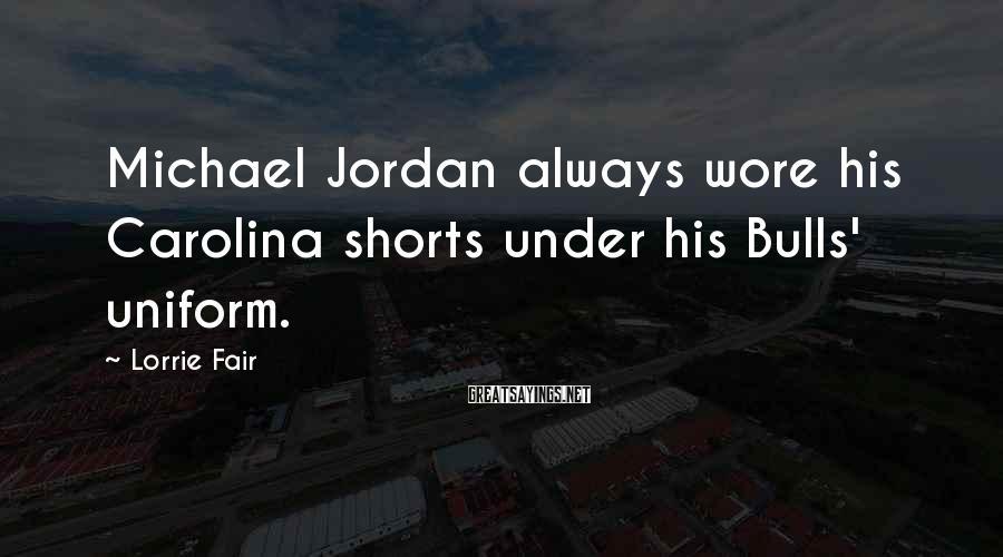 Lorrie Fair Sayings: Michael Jordan always wore his Carolina shorts under his Bulls' uniform.