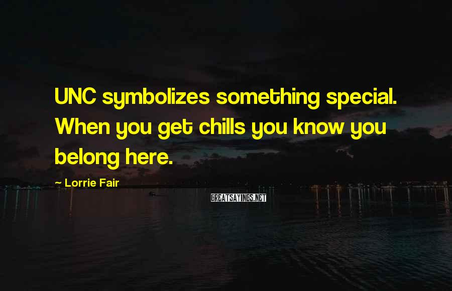 Lorrie Fair Sayings: UNC symbolizes something special. When you get chills you know you belong here.