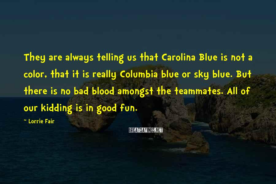 Lorrie Fair Sayings: They are always telling us that Carolina Blue is not a color, that it is