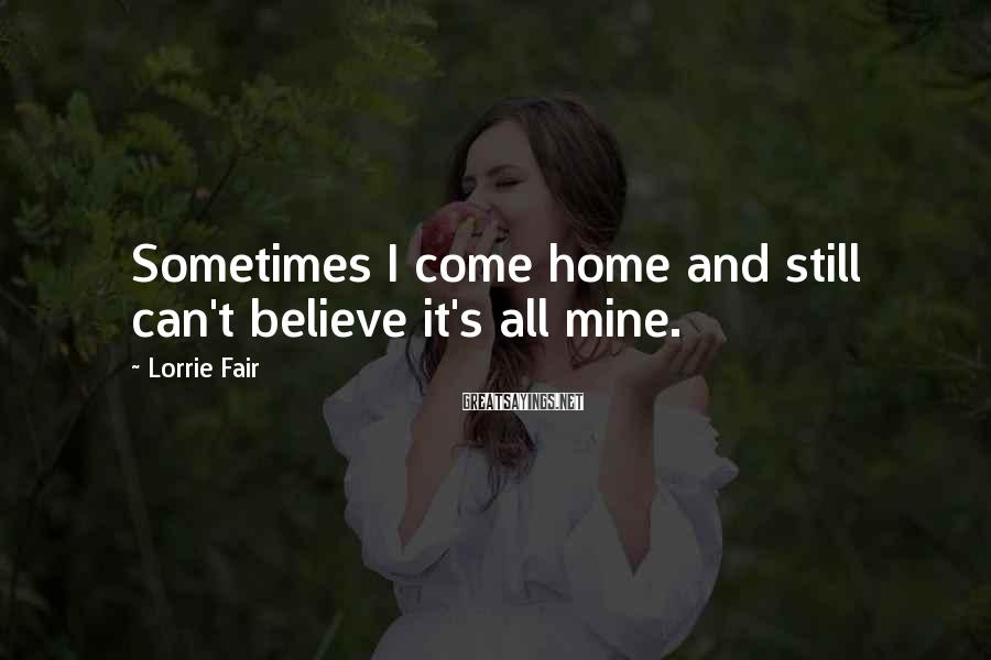 Lorrie Fair Sayings: Sometimes I come home and still can't believe it's all mine.