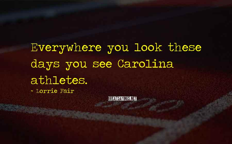 Lorrie Fair Sayings: Everywhere you look these days you see Carolina athletes.