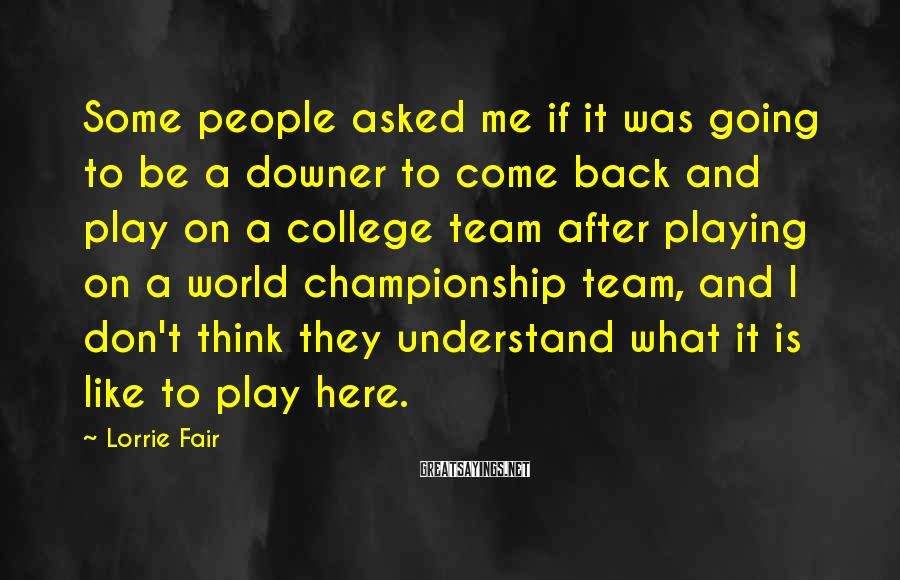Lorrie Fair Sayings: Some people asked me if it was going to be a downer to come back