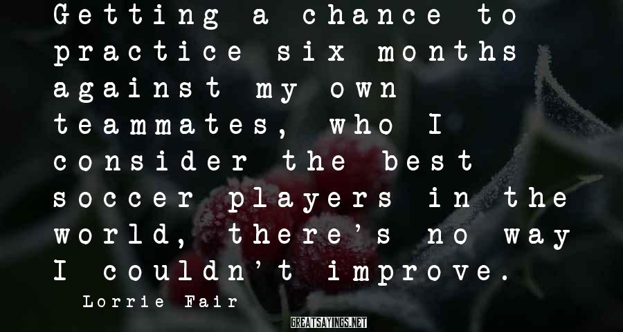 Lorrie Fair Sayings: Getting a chance to practice six months against my own teammates, who I consider the