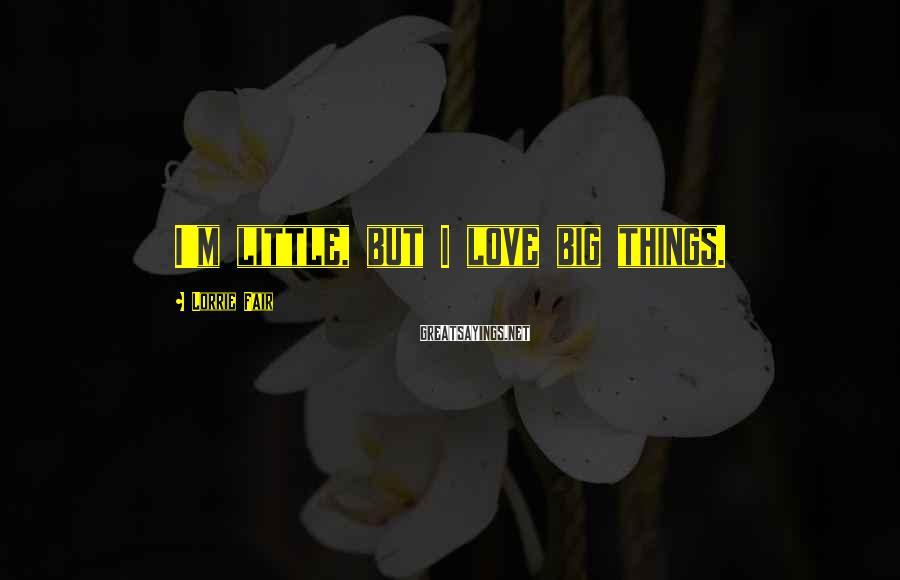 Lorrie Fair Sayings: I'm little, but I love big things.