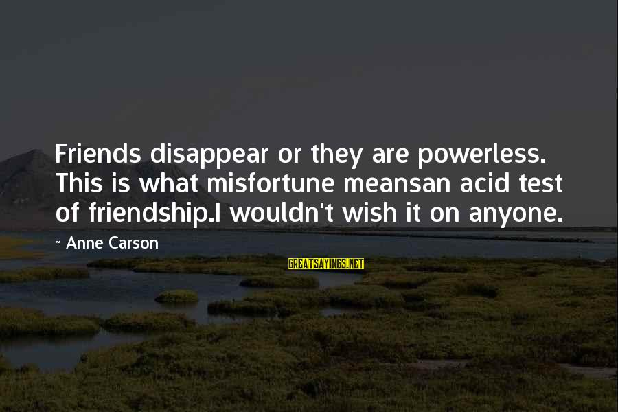 Los Infieles Sayings By Anne Carson: Friends disappear or they are powerless. This is what misfortune meansan acid test of friendship.I