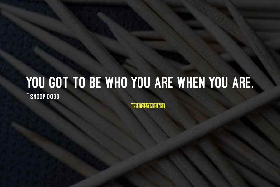 Los Infieles Sayings By Snoop Dogg: You got to be who you are when you are.