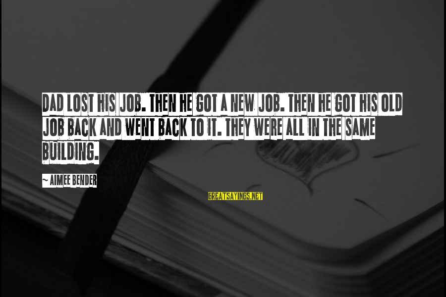 Losing A Job Sayings By Aimee Bender: Dad lost his job. Then he got a new job. Then he got his old