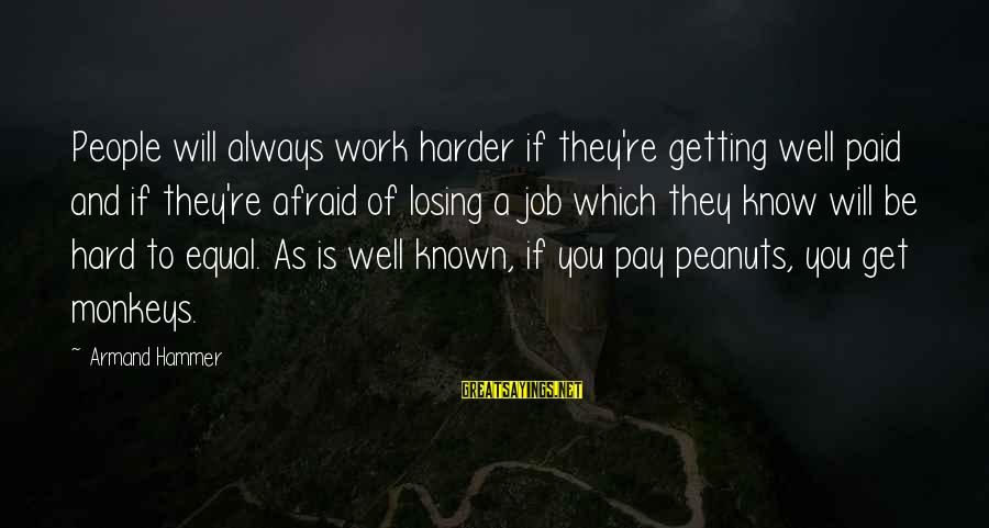 Losing A Job Sayings By Armand Hammer: People will always work harder if they're getting well paid and if they're afraid of