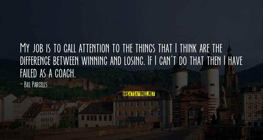 Losing A Job Sayings By Bill Parcells: My job is to call attention to the things that I think are the difference