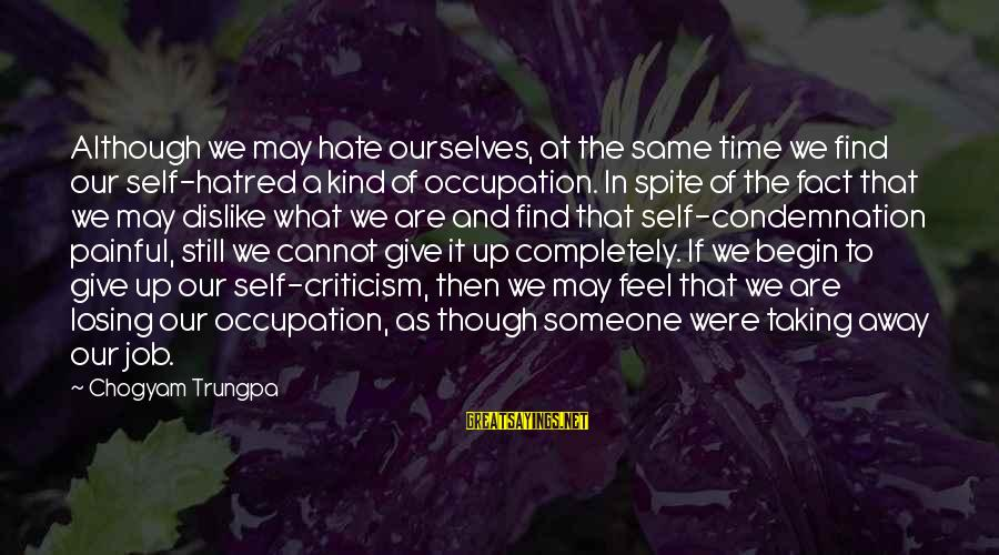 Losing A Job Sayings By Chogyam Trungpa: Although we may hate ourselves, at the same time we find our self-hatred a kind
