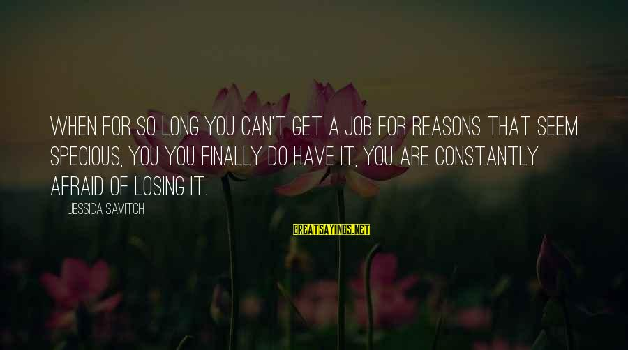 Losing A Job Sayings By Jessica Savitch: When for so long you can't get a job for reasons that seem specious, you