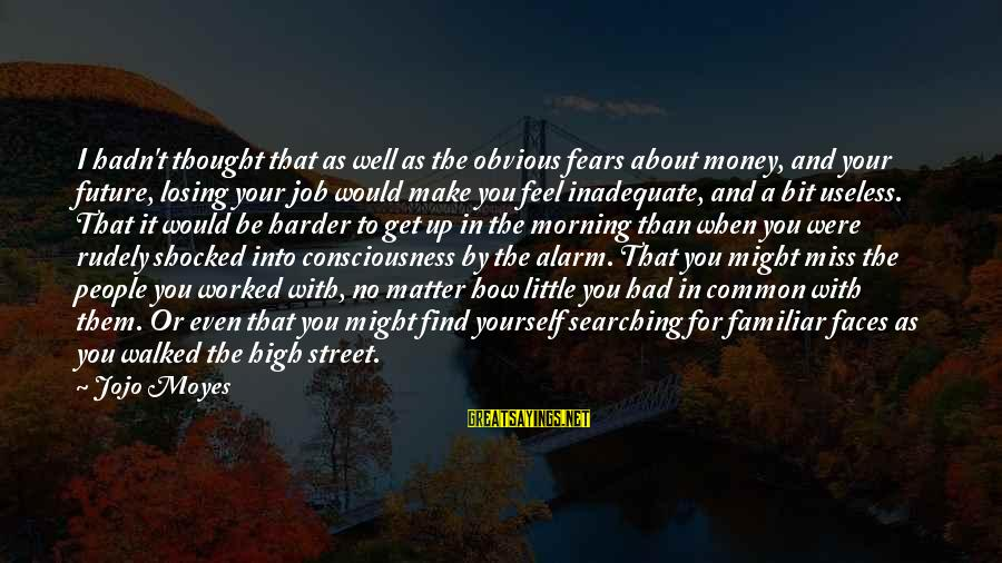 Losing A Job Sayings By Jojo Moyes: I hadn't thought that as well as the obvious fears about money, and your future,