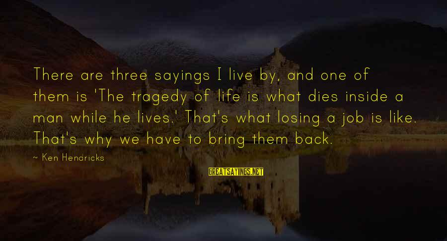 Losing A Job Sayings By Ken Hendricks: There are three sayings I live by, and one of them is 'The tragedy of
