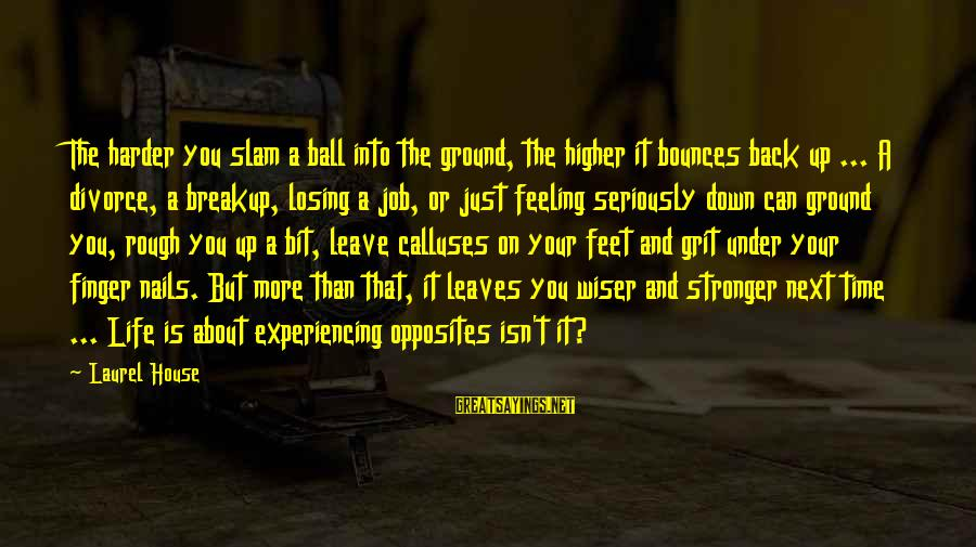 Losing A Job Sayings By Laurel House: The harder you slam a ball into the ground, the higher it bounces back up