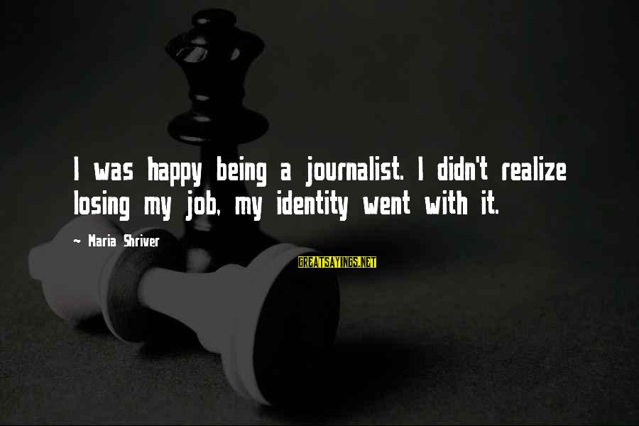 Losing A Job Sayings By Maria Shriver: I was happy being a journalist. I didn't realize losing my job, my identity went