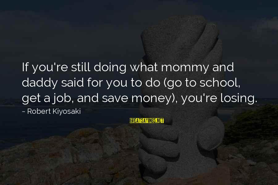 Losing A Job Sayings By Robert Kiyosaki: If you're still doing what mommy and daddy said for you to do (go to