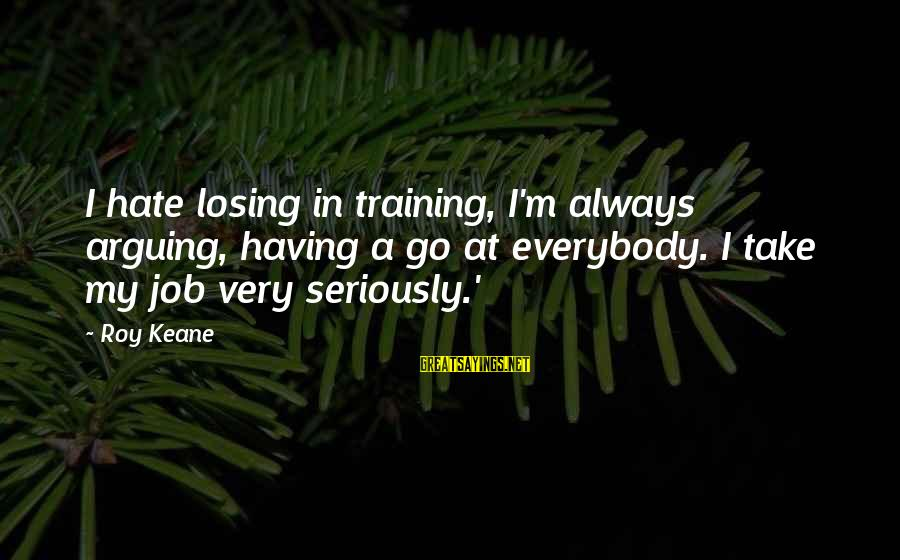 Losing A Job Sayings By Roy Keane: I hate losing in training, I'm always arguing, having a go at everybody. I take