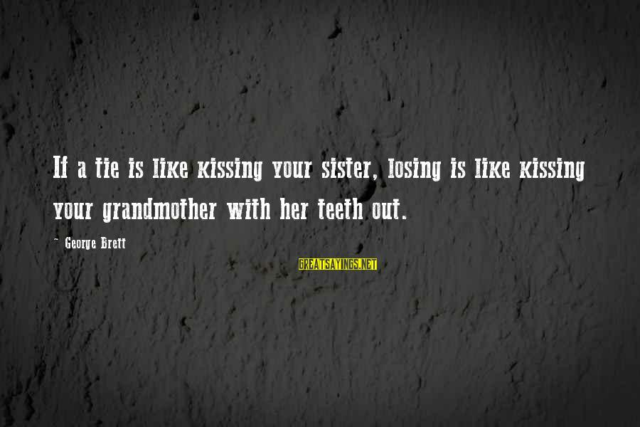 Losing A Sister Sayings By George Brett: If a tie is like kissing your sister, losing is like kissing your grandmother with