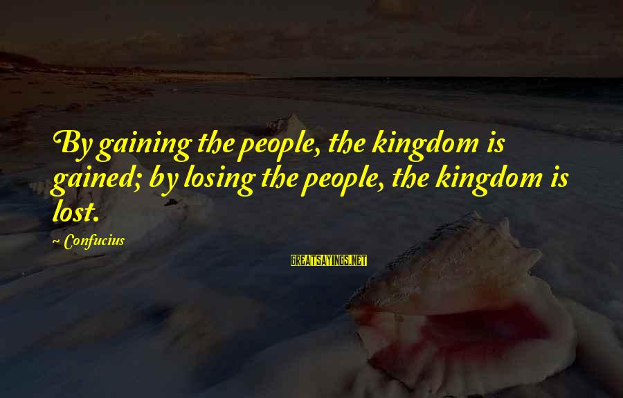 Losing But Gaining Sayings By Confucius: By gaining the people, the kingdom is gained; by losing the people, the kingdom is