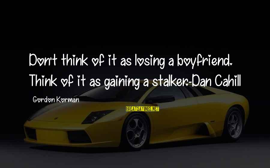 Losing But Gaining Sayings By Gordon Korman: Don't think of it as losing a boyfriend. Think of it as gaining a stalker.-Dan