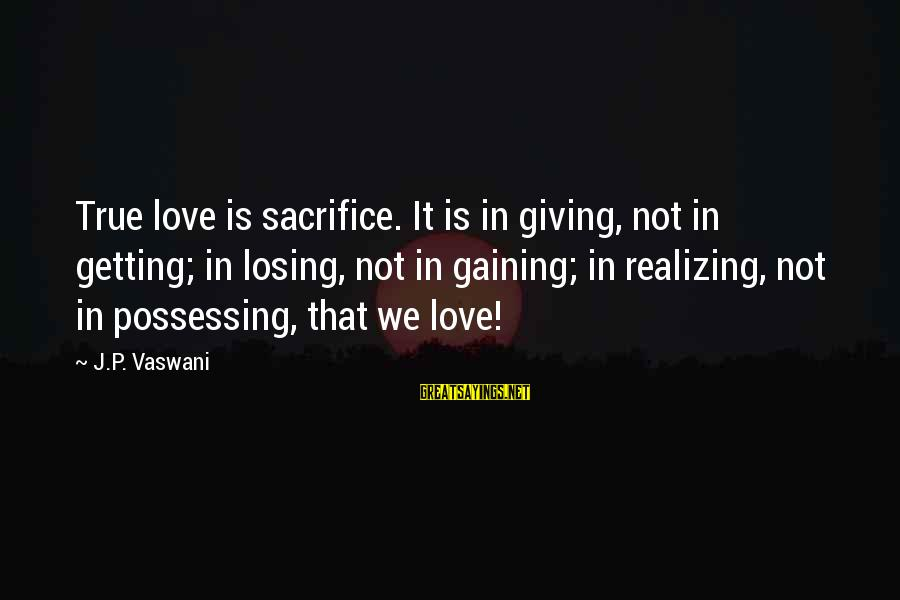 Losing But Gaining Sayings By J.P. Vaswani: True love is sacrifice. It is in giving, not in getting; in losing, not in