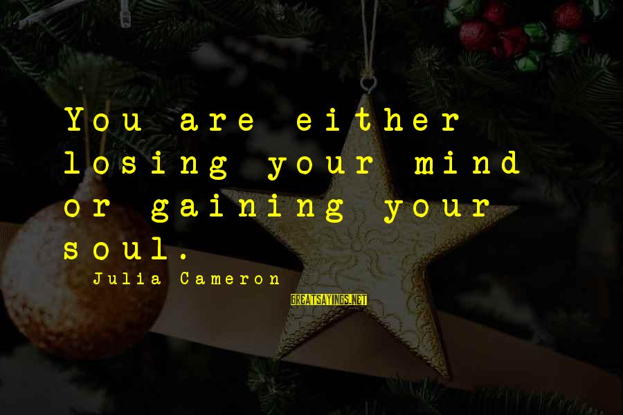 Losing But Gaining Sayings By Julia Cameron: You are either losing your mind or gaining your soul.