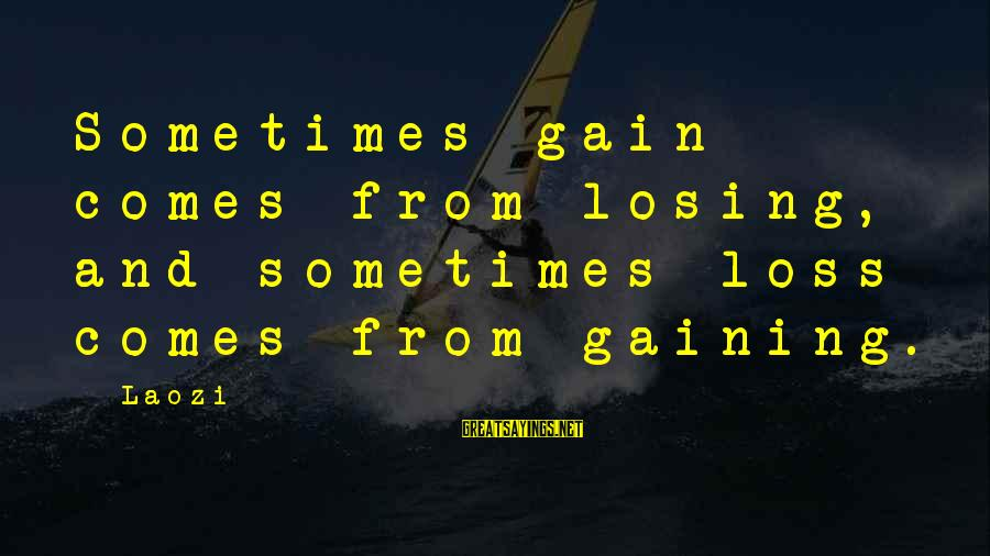 Losing But Gaining Sayings By Laozi: Sometimes gain comes from losing, and sometimes loss comes from gaining.