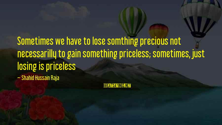 Losing But Gaining Sayings By Shahid Hussain Raja: Sometimes we have to lose somthing precious not necessarilly to gain something priceless; sometimes, just