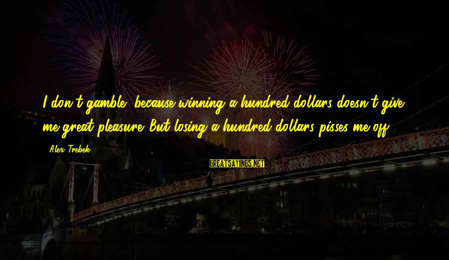 Losing But Winning Sayings By Alex Trebek: I don't gamble, because winning a hundred dollars doesn't give me great pleasure. But losing