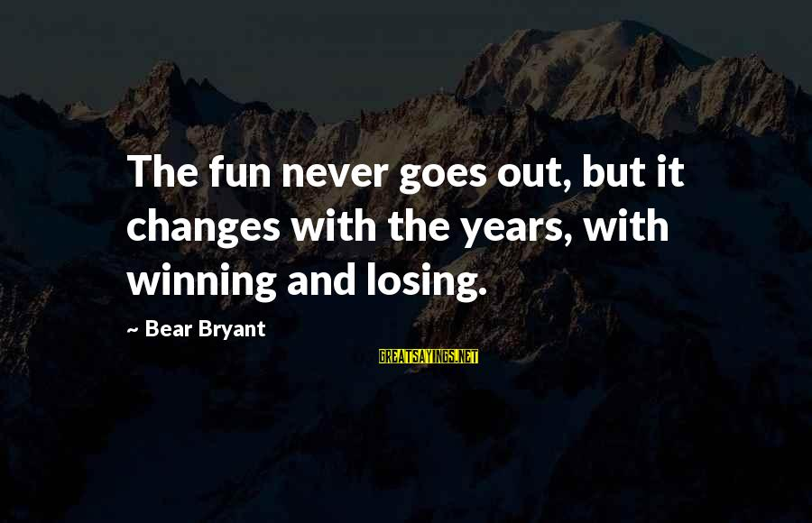 Losing But Winning Sayings By Bear Bryant: The fun never goes out, but it changes with the years, with winning and losing.