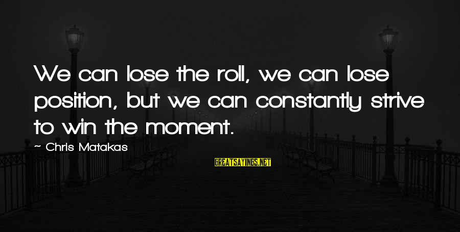 Losing But Winning Sayings By Chris Matakas: We can lose the roll, we can lose position, but we can constantly strive to