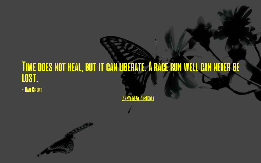 Losing But Winning Sayings By Dan Groat: Time does not heal, but it can liberate. A race run well can never be