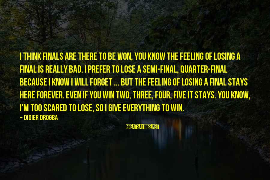 Losing But Winning Sayings By Didier Drogba: I think finals are there to be won, you know the feeling of losing a