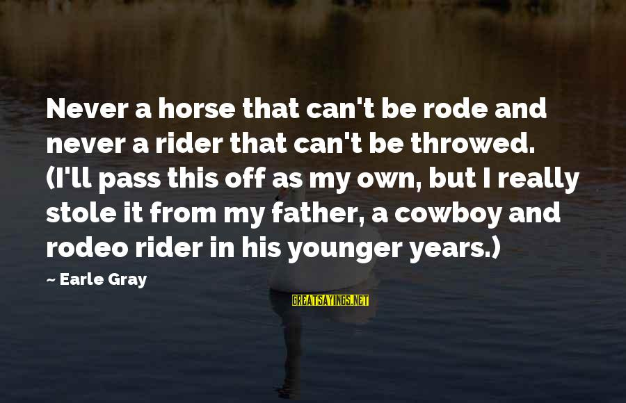Losing But Winning Sayings By Earle Gray: Never a horse that can't be rode and never a rider that can't be throwed.