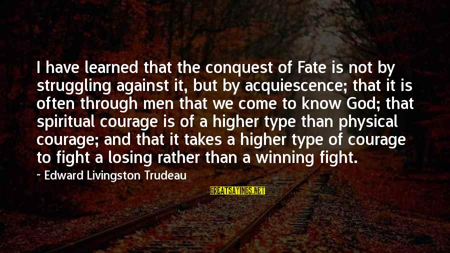 Losing But Winning Sayings By Edward Livingston Trudeau: I have learned that the conquest of Fate is not by struggling against it, but