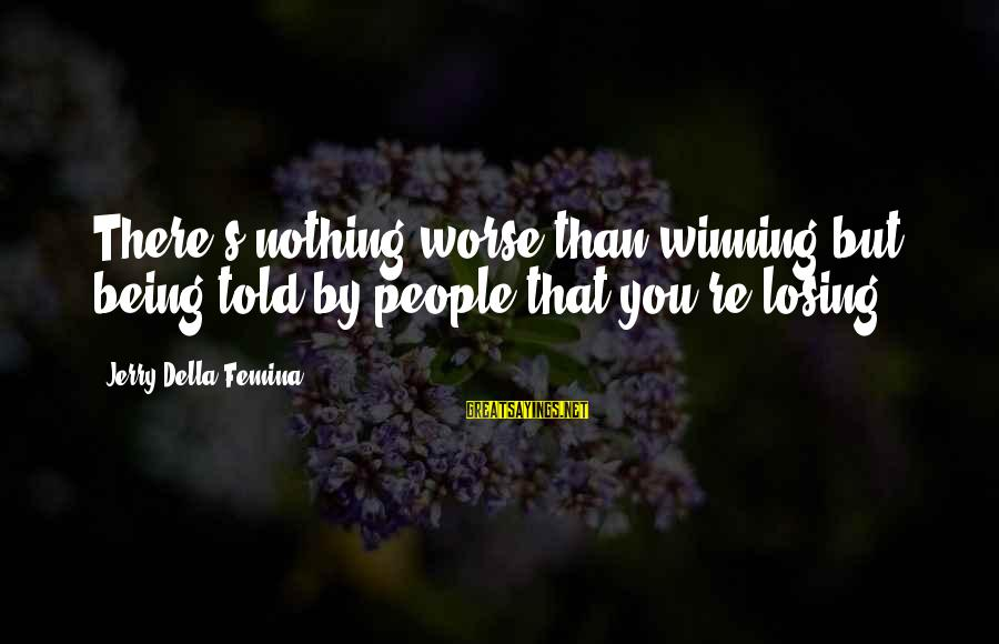 Losing But Winning Sayings By Jerry Della Femina: There's nothing worse than winning but being told by people that you're losing.