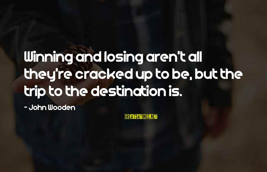 Losing But Winning Sayings By John Wooden: Winning and losing aren't all they're cracked up to be, but the trip to the