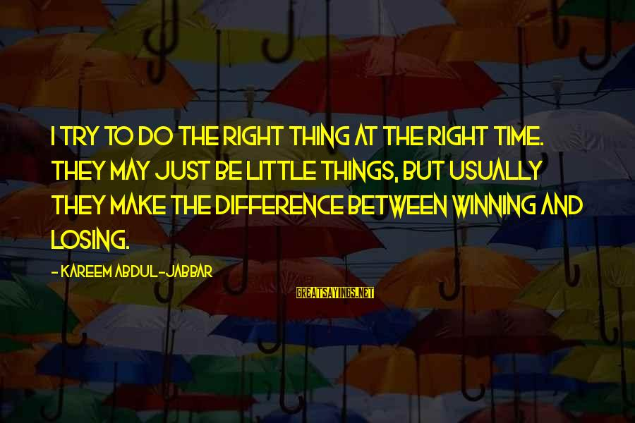 Losing But Winning Sayings By Kareem Abdul-Jabbar: I try to do the right thing at the right time. They may just be