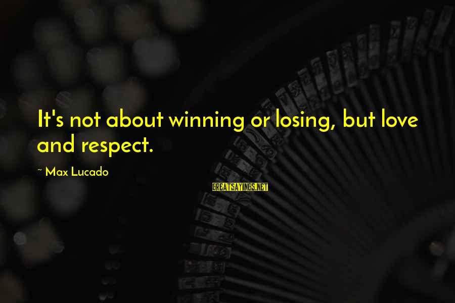 Losing But Winning Sayings By Max Lucado: It's not about winning or losing, but love and respect.