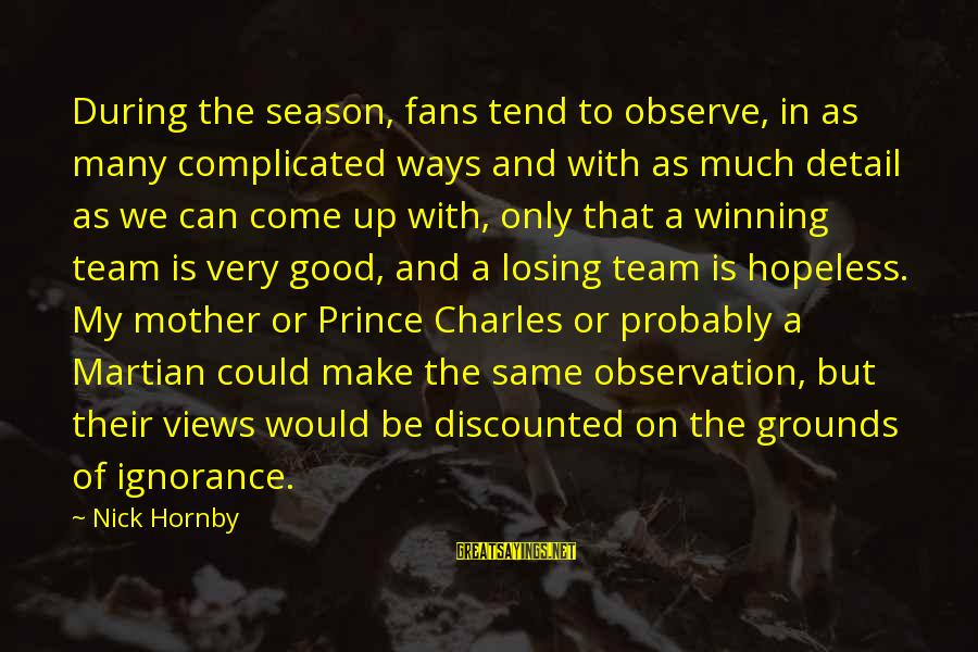 Losing But Winning Sayings By Nick Hornby: During the season, fans tend to observe, in as many complicated ways and with as